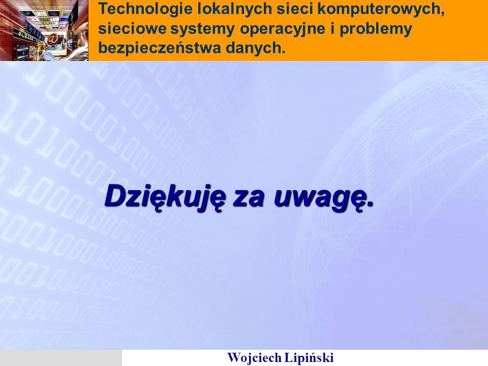 Wojciech Lipiński Technologie lokalnych sieci komputerowych, sieciowe systemy operacyjne i problemy bezpieczeństwa danych. Dziękuję za uwagę.