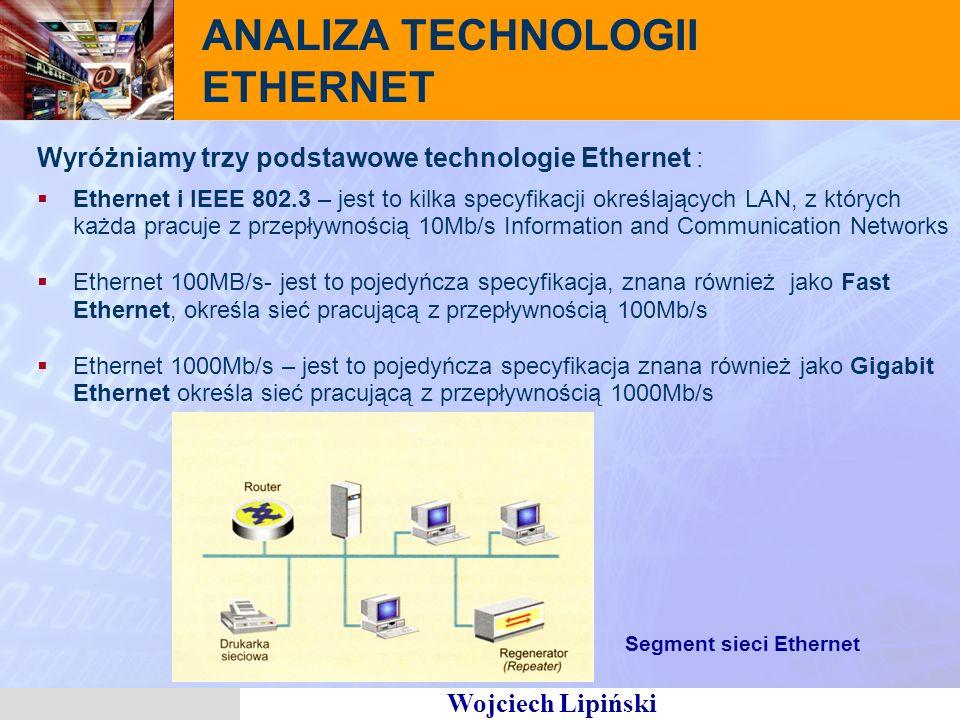 Wojciech Lipiński ANALIZA TECHNOLOGII ETHERNET Wyróżniamy trzy podstawowe technologie Ethernet : Ethernet i IEEE 802.3 – jest to kilka specyfikacji określających LAN, z których każda pracuje z przepływnością 10Mb/s Information and Communication Networks Ethernet 100MB/s- jest to pojedyńcza specyfikacja, znana również jako Fast Ethernet, określa sieć pracującą z przepływnością 100Mb/s Ethernet 1000Mb/s – jest to pojedyńcza specyfikacja znana również jako Gigabit Ethernet określa sieć pracującą z przepływnością 1000Mb/s Segment sieci Ethernet