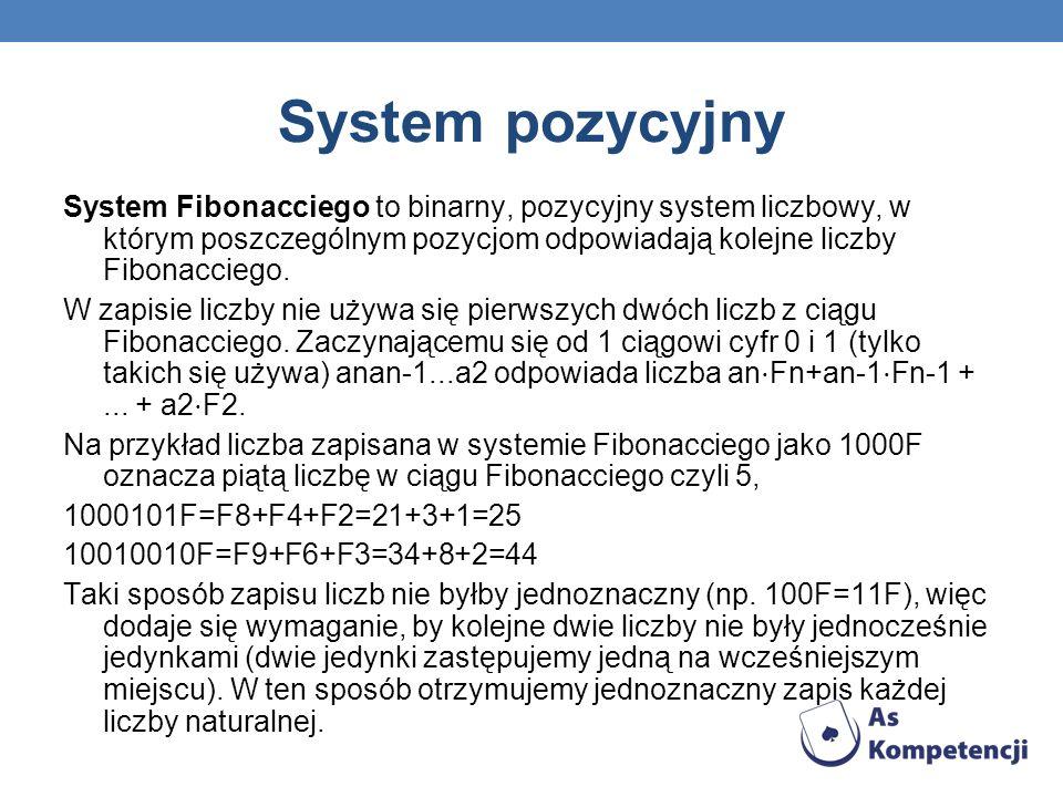 System pozycyjny System Fibonacciego to binarny, pozycyjny system liczbowy, w którym poszczególnym pozycjom odpowiadają kolejne liczby Fibonacciego. W