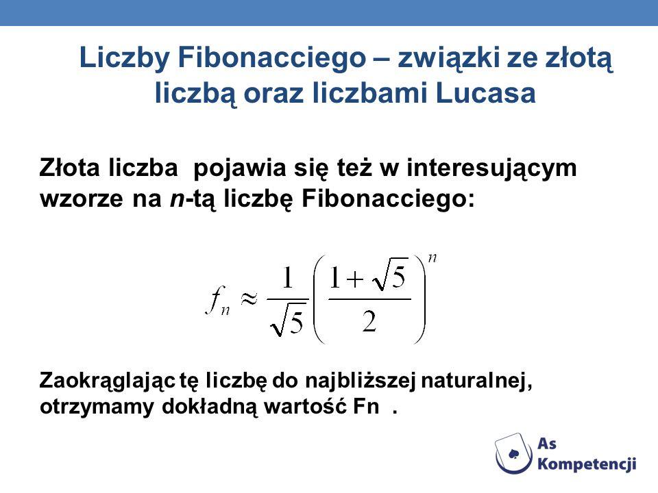 Liczby Fibonacciego – związki ze złotą liczbą oraz liczbami Lucasa Złota liczba pojawia się też w interesującym wzorze na n-tą liczbę Fibonacciego: Za