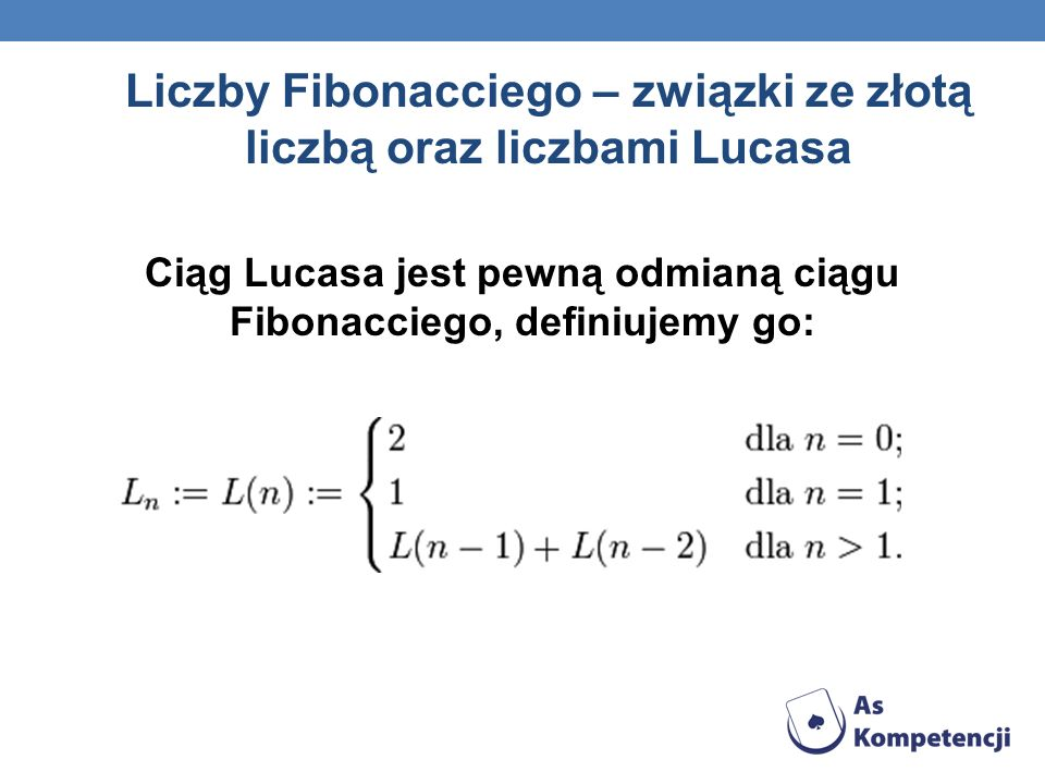 Liczby Fibonacciego – związki ze złotą liczbą oraz liczbami Lucasa Ciąg Lucasa jest pewną odmianą ciągu Fibonacciego, definiujemy go: