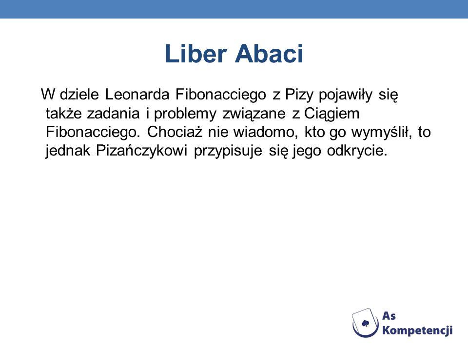 W dziele Leonarda Fibonacciego z Pizy pojawiły się także zadania i problemy związane z Ciągiem Fibonacciego. Chociaż nie wiadomo, kto go wymyślił, to