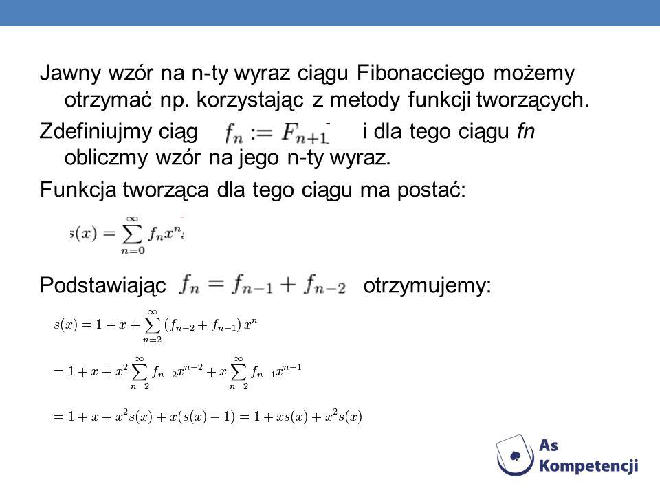 Jawny wzór na n-ty wyraz ciągu Fibonacciego możemy otrzymać np. korzystając z metody funkcji tworzących. Zdefiniujmy ciąg i dla tego ciągu fn obliczmy