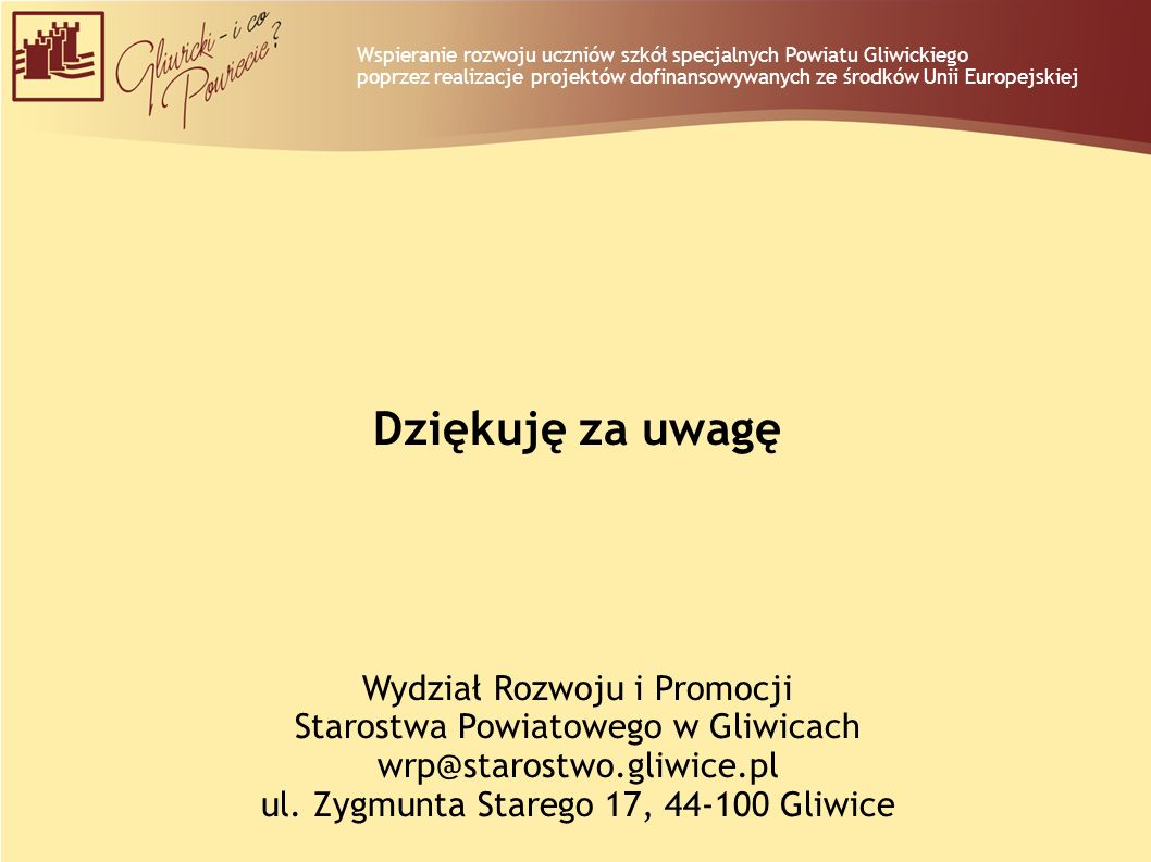 Dziękuję za uwagę Wydział Rozwoju i Promocji Starostwa Powiatowego w Gliwicach wrp@starostwo.gliwice.pl ul. Zygmunta Starego 17, 44-100 Gliwice Wspier