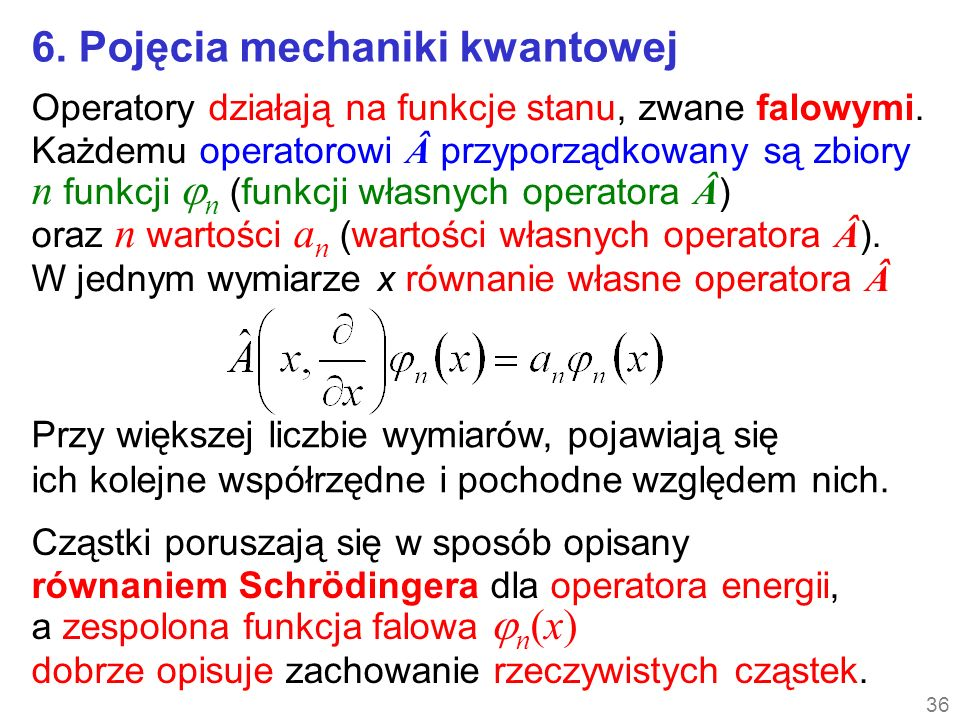 36 6. Pojęcia mechaniki kwantowej Operatory działają na funkcje stanu, zwane falowymi. Każdemu operatorowi przyporządkowany są zbiory n funkcji n (f