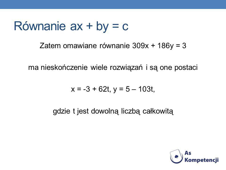 Równanie ax + by = c Zatem omawiane równanie 309x + 186y = 3 ma nieskończenie wiele rozwiązań i są one postaci x = -3 + 62t, y = 5 – 103t, gdzie t jes
