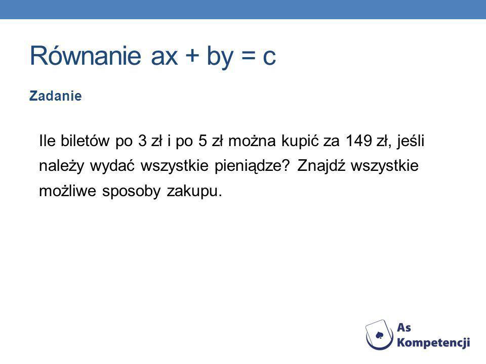 Równanie ax + by = c Zadanie Ile biletów po 3 zł i po 5 zł można kupić za 149 zł, jeśli należy wydać wszystkie pieniądze? Znajdź wszystkie możliwe spo