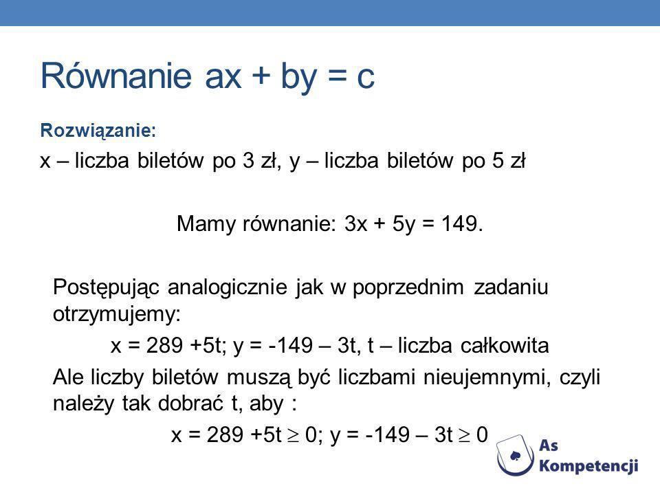 Równanie ax + by = c Rozwiązanie: x – liczba biletów po 3 zł, y – liczba biletów po 5 zł Mamy równanie: 3x + 5y = 149. Postępując analogicznie jak w p