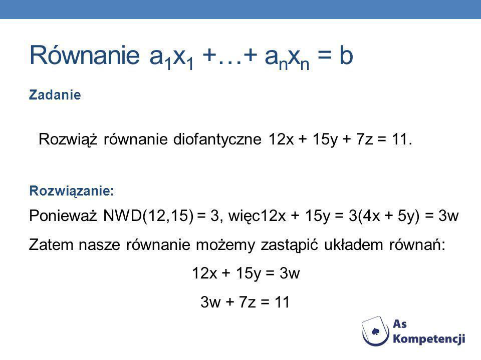 Równanie a 1 x 1 +…+ a n x n = b Zadanie Rozwiąż równanie diofantyczne 12x + 15y + 7z = 11. Rozwiązanie: Ponieważ NWD(12,15) = 3, więc12x + 15y = 3(4x