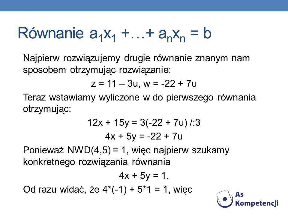 Równanie a 1 x 1 +…+ a n x n = b Najpierw rozwiązujemy drugie równanie znanym nam sposobem otrzymując rozwiązanie: z = 11 – 3u, w = -22 + 7u Teraz wst
