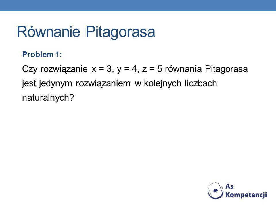 Równanie Pitagorasa Problem 1: Czy rozwiązanie x = 3, y = 4, z = 5 równania Pitagorasa jest jedynym rozwiązaniem w kolejnych liczbach naturalnych?