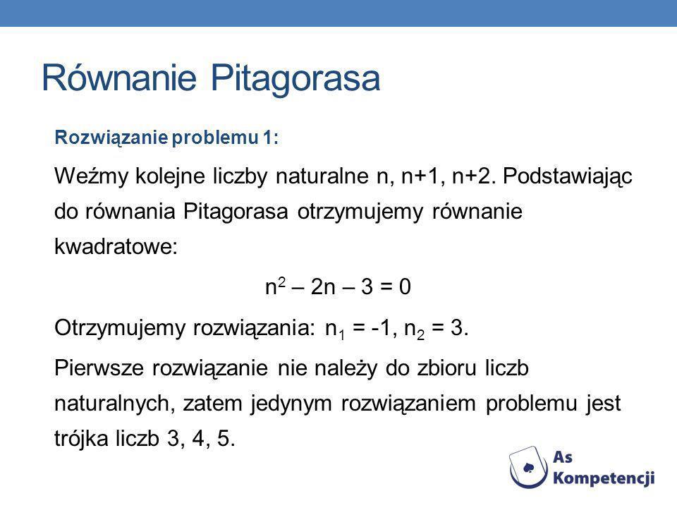 Równanie Pitagorasa Rozwiązanie problemu 1: Weźmy kolejne liczby naturalne n, n+1, n+2. Podstawiając do równania Pitagorasa otrzymujemy równanie kwadr