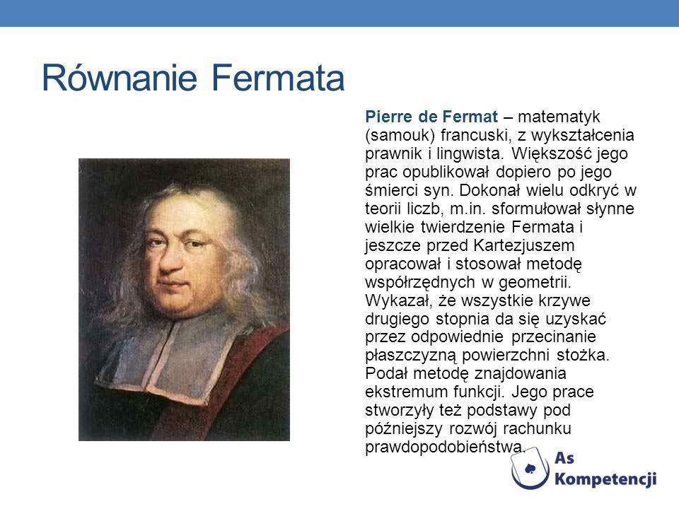 Równanie Fermata Pierre de Fermat – matematyk (samouk) francuski, z wykształcenia prawnik i lingwista. Większość jego prac opublikował dopiero po jego