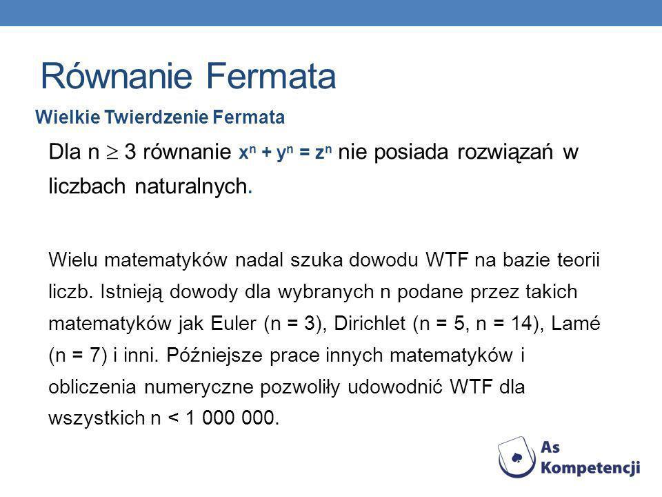 Równanie Fermata Wielkie Twierdzenie Fermata Dla n 3 równanie x n + y n = z n nie posiada rozwiązań w liczbach naturalnych. Wielu matematyków nadal sz