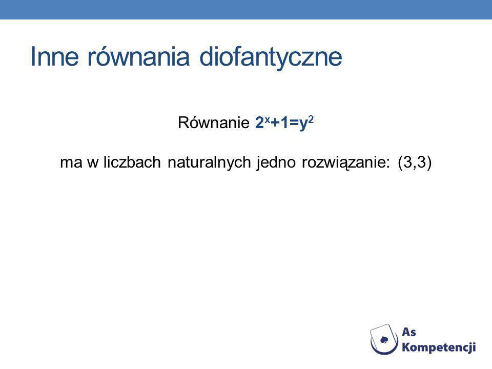 Inne równania diofantyczne Równanie 2 x +1=y 2 ma w liczbach naturalnych jedno rozwiązanie: (3,3)