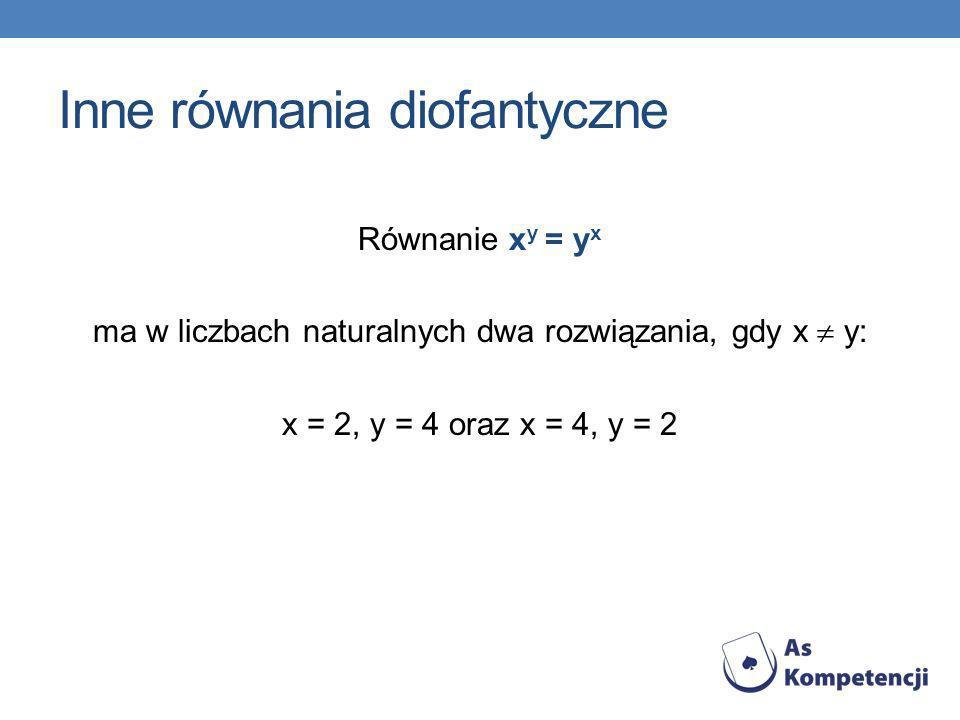 Inne równania diofantyczne Równanie x y = y x ma w liczbach naturalnych dwa rozwiązania, gdy x y: x = 2, y = 4 oraz x = 4, y = 2