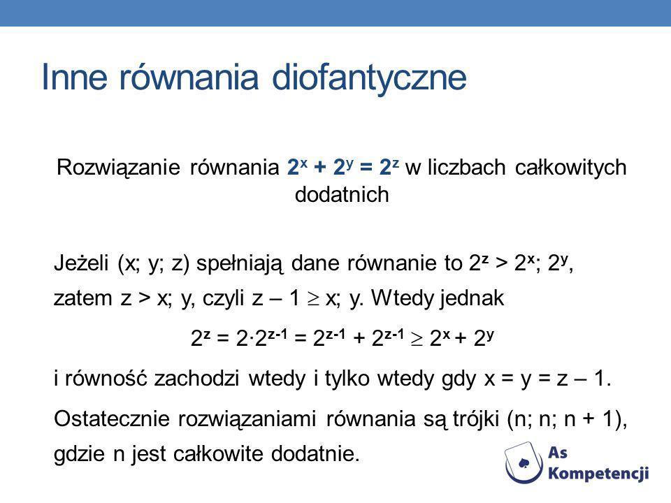 Inne równania diofantyczne Rozwiązanie równania 2 x + 2 y = 2 z w liczbach całkowitych dodatnich Jeżeli (x; y; z) spełniają dane równanie to 2 z > 2 x