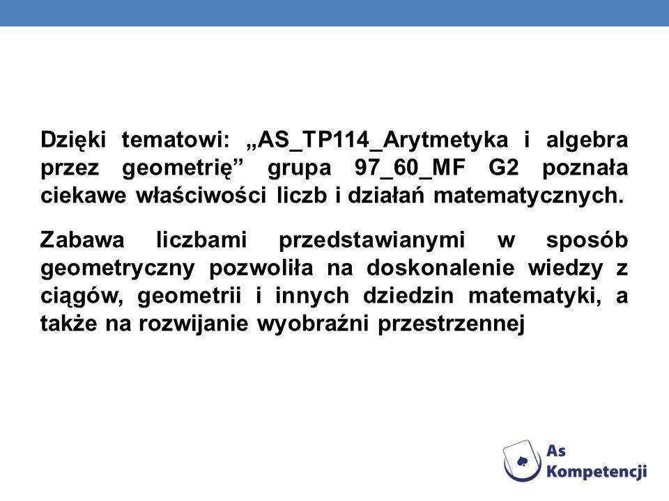 Dzięki tematowi: AS_TP114_Arytmetyka i algebra przez geometrię grupa 97_60_MF G2 poznała ciekawe właściwości liczb i działań matematycznych. Zabawa li