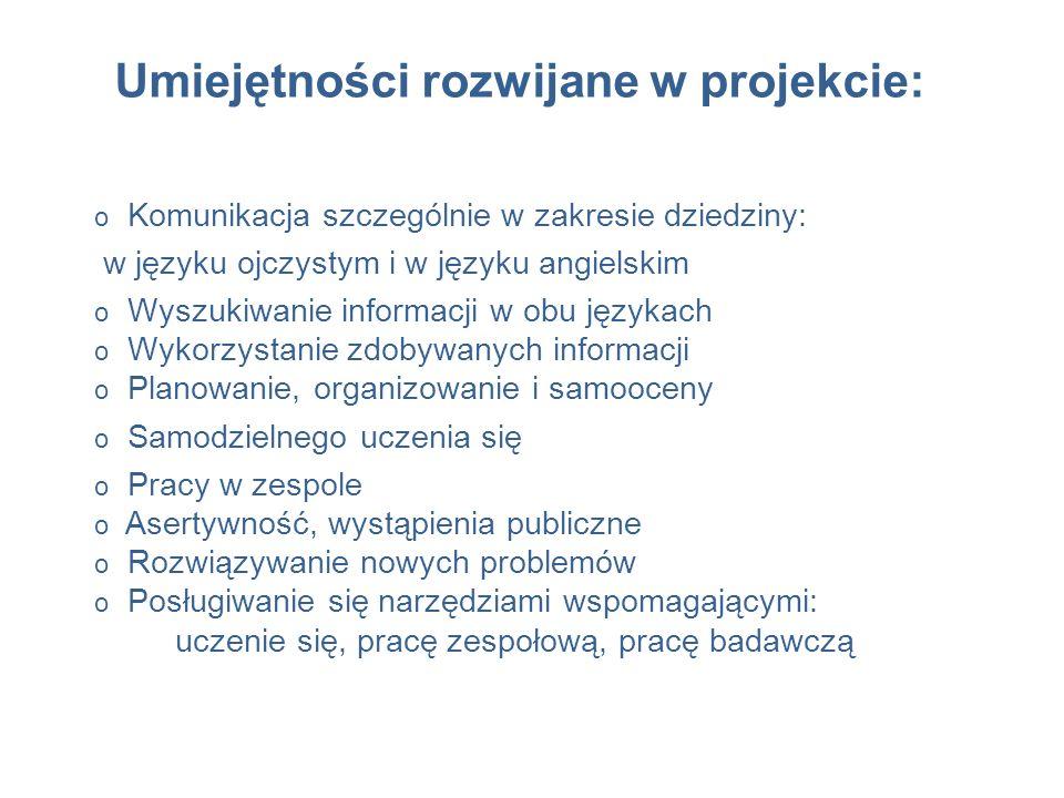 Umiejętności rozwijane w projekcie: o Komunikacja szczególnie w zakresie dziedziny: w języku ojczystym i w języku angielskim o Wyszukiwanie informacji w obu językach o Wykorzystanie zdobywanych informacji o Planowanie, organizowanie i samooceny o Samodzielnego uczenia się o Pracy w zespole o Asertywność, wystąpienia publiczne o Rozwiązywanie nowych problemów o Posługiwanie się narzędziami wspomagającymi: uczenie się, pracę zespołową, pracę badawczą