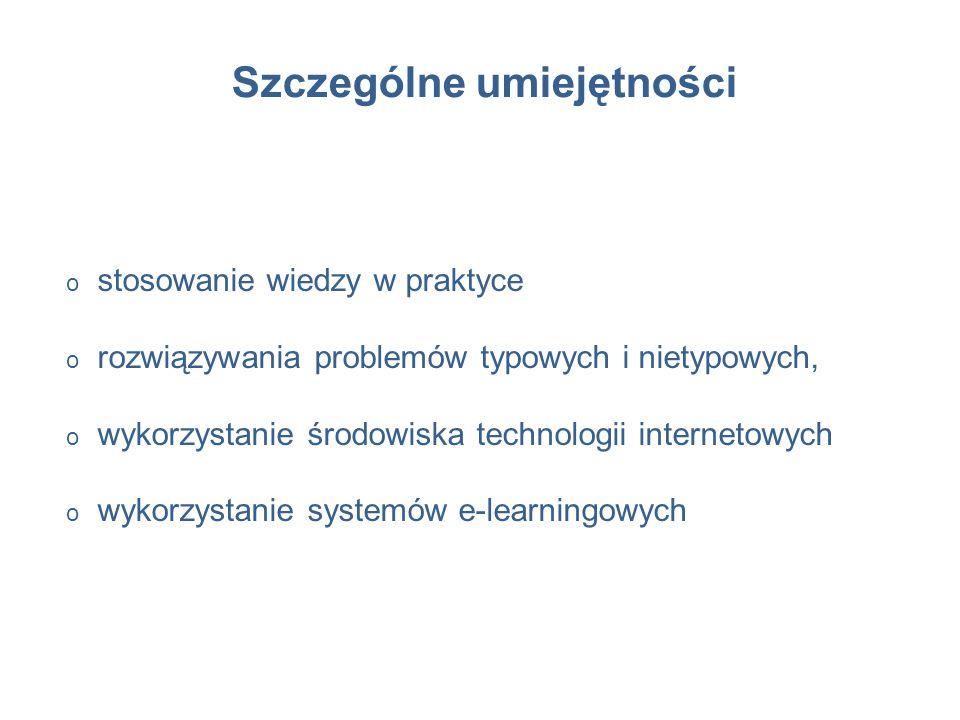 Szczególne umiejętności o stosowanie wiedzy w praktyce o rozwiązywania problemów typowych i nietypowych, o wykorzystanie środowiska technologii internetowych o wykorzystanie systemów e-learningowych