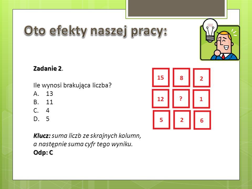 Zadanie 2 Zadanie 2. Ile wynosi brakująca liczba? A.13 B.11 C.4 D.5 Klucz: Klucz: suma liczb ze skrajnych kolumn, a następnie suma cyfr tego wyniku. O