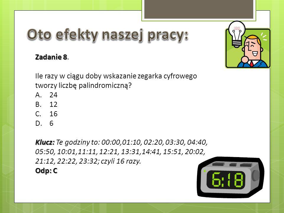 Zadanie 8 Zadanie 8. Ile razy w ciągu doby wskazanie zegarka cyfrowego tworzy liczbę palindromiczną? A.24 B.12 C.16 D.6 Klucz: Klucz: Te godziny to: 0