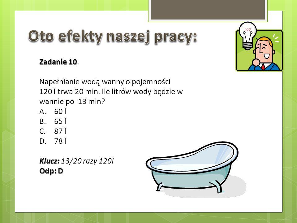 Zadanie 10 Zadanie 10. Napełnianie wodą wanny o pojemności 120 l trwa 20 min. Ile litrów wody będzie w wannie po 13 min? A.60 l B.65 l C.87 l D.78 l K