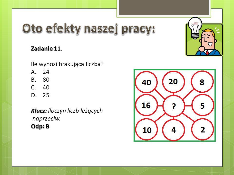Zadanie 11 Zadanie 11. Ile wynosi brakująca liczba? A.24 B.80 C.40 D.25 Klucz: Klucz: iloczyn liczb leżących naprzeciw. Odp: B