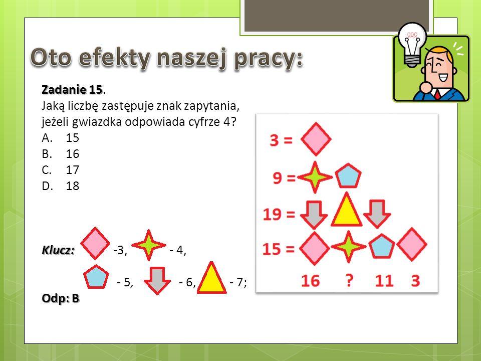 Zadanie 15 Zadanie 15. Jaką liczbę zastępuje znak zapytania, jeżeli gwiazdka odpowiada cyfrze 4? A.15 B.16 C.17 D.18 Klucz: Klucz:. -3, - 4, - 5, - 6,