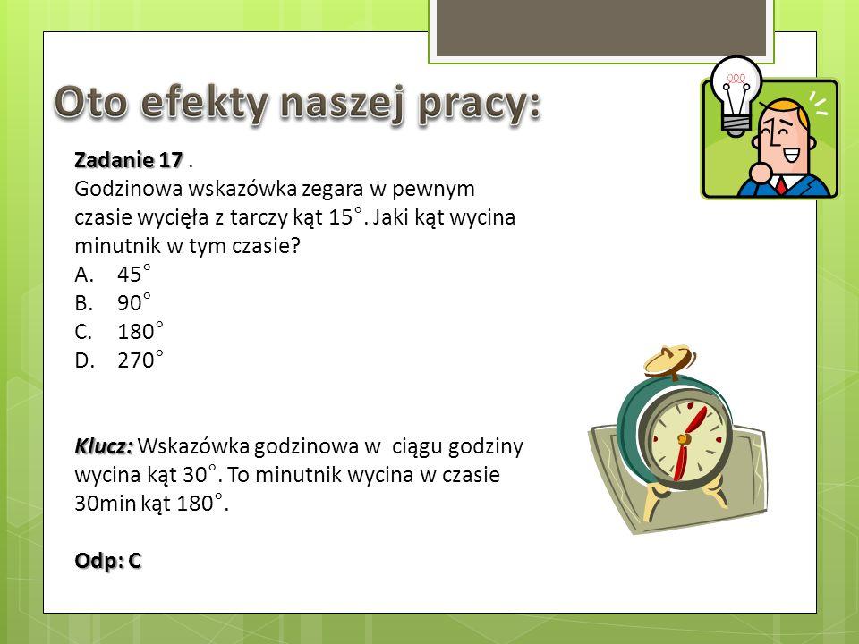 Zadanie 17 Zadanie 17. Godzinowa wskazówka zegara w pewnym czasie wycięła z tarczy kąt 15°. Jaki kąt wycina minutnik w tym czasie? A.45° B.90° C.180°