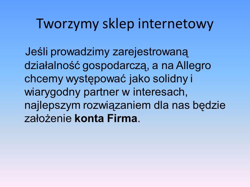 Tworzymy sklep internetowy Konto Firma na allegro.pl możemy założyć wtedy, gdy: Jesteśmy przedsiębiorcą, prowadzimy sprzedaż i chcemy ją częściowo lub całkowicie przenieść na Allegro; Jesteśmy członkami zarządu, pełnomocnikami spółki, jednostki organizacyjnej wpisanej do rejestru przedsiębiorców (fundacji, stowarzy- szenia itp.) i chcemy prowadzić sprzedaż w jej imieniu i na jej rzecz.