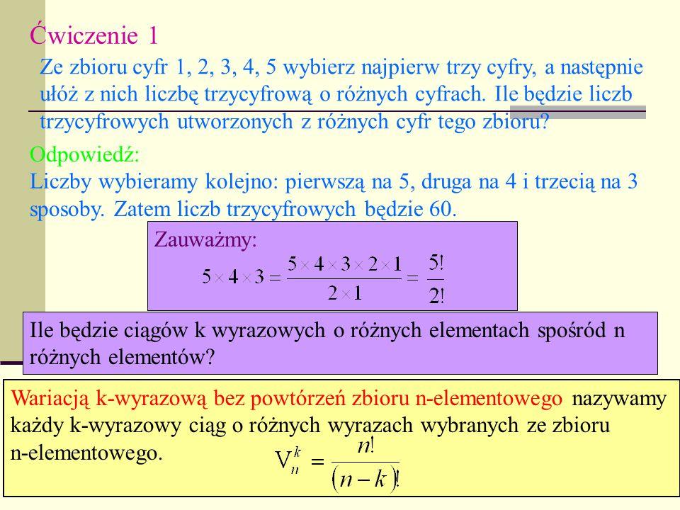 Ćwiczenie 1 Ze zbioru cyfr 1, 2, 3, 4, 5 wybierz najpierw trzy cyfry, a następnie ułóż z nich liczbę trzycyfrową o różnych cyfrach. Ile będzie liczb t