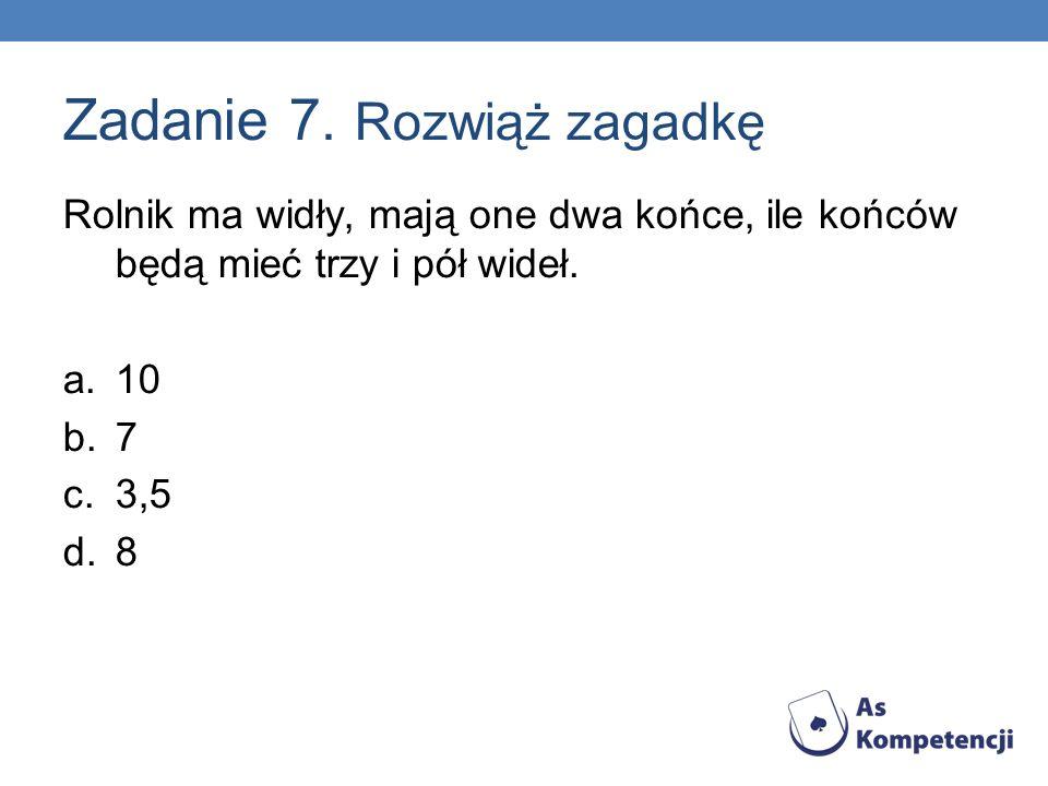 Zadanie 7. Rozwiąż zagadkę Rolnik ma widły, mają one dwa końce, ile końców będą mieć trzy i pół wideł. a.10 b.7 c.3,5 d.8