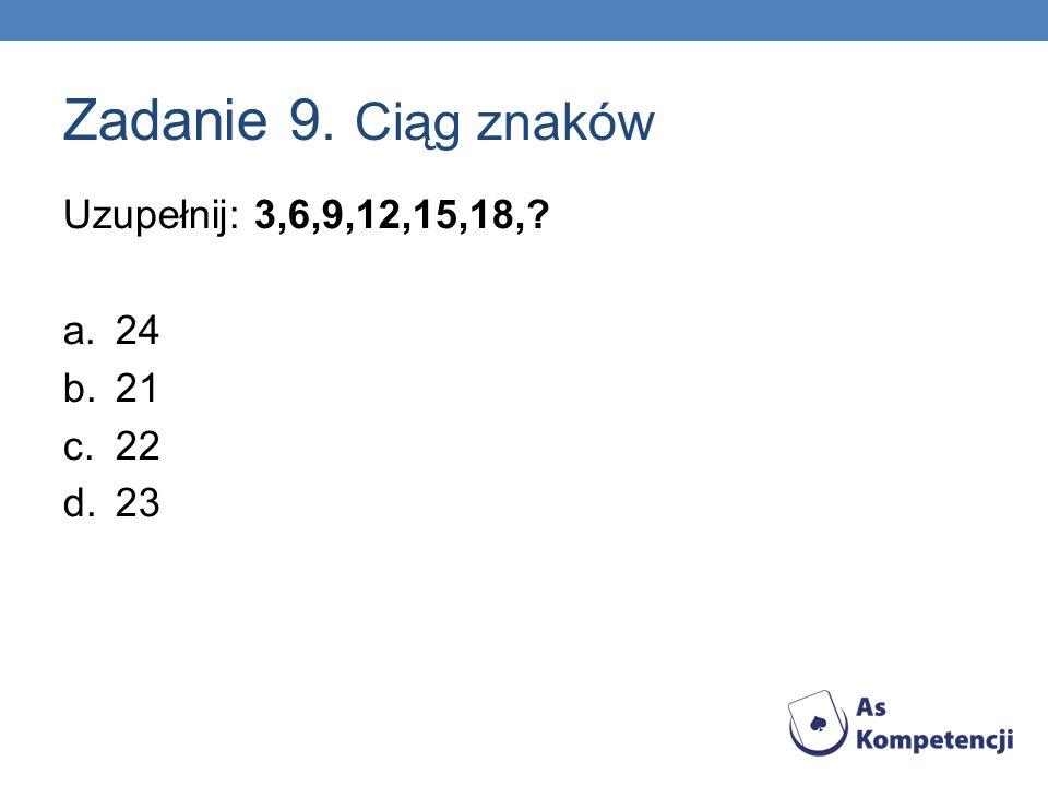 Zadanie 9. Ciąg znaków Uzupełnij: 3,6,9,12,15,18,? a.24 b.21 c.22 d.23