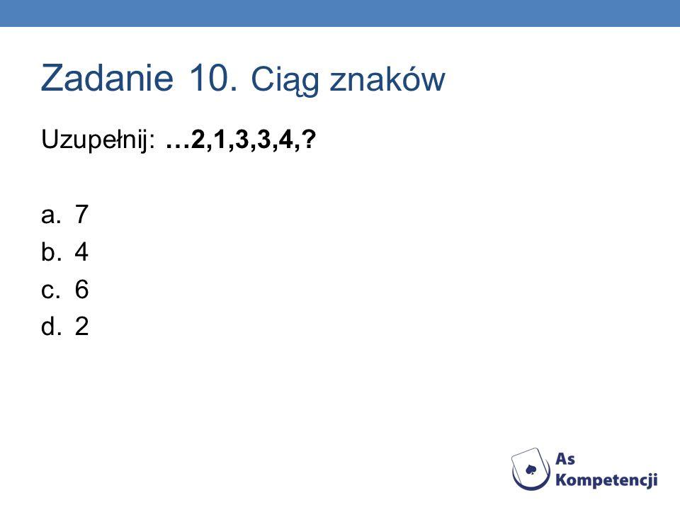 Zadanie 10. Ciąg znaków Uzupełnij: …2,1,3,3,4,? a.7 b.4 c.6 d.2