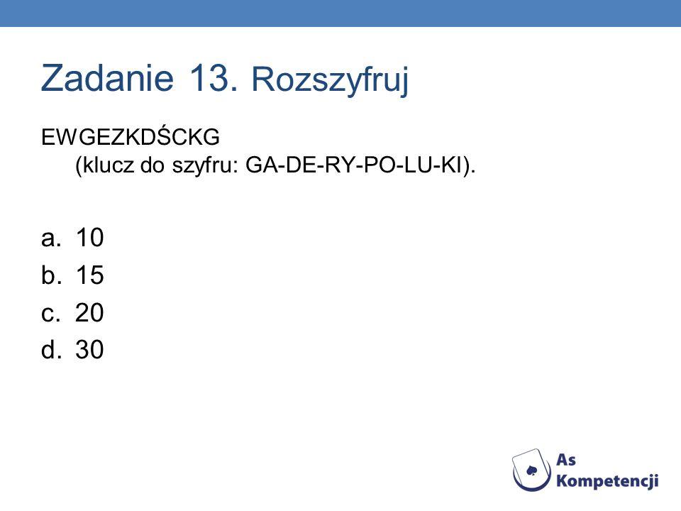 Zadanie 13. Rozszyfruj EWGEZKDŚCKG (klucz do szyfru: GA-DE-RY-PO-LU-KI). a.10 b.15 c.20 d.30 4,8,15,30,37,74