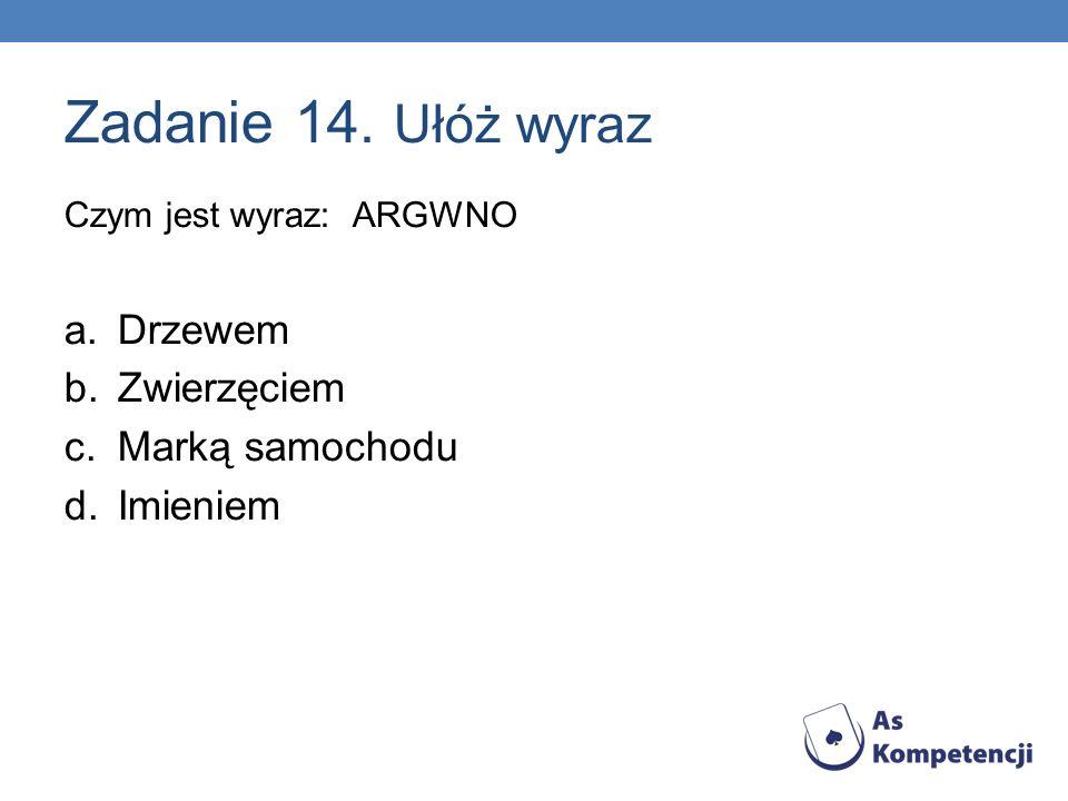Zadanie 14. Ułóż wyraz Czym jest wyraz: ARGWNO a.Drzewem b.Zwierzęciem c.Marką samochodu d.Imieniem 4,8,15,30,37,74