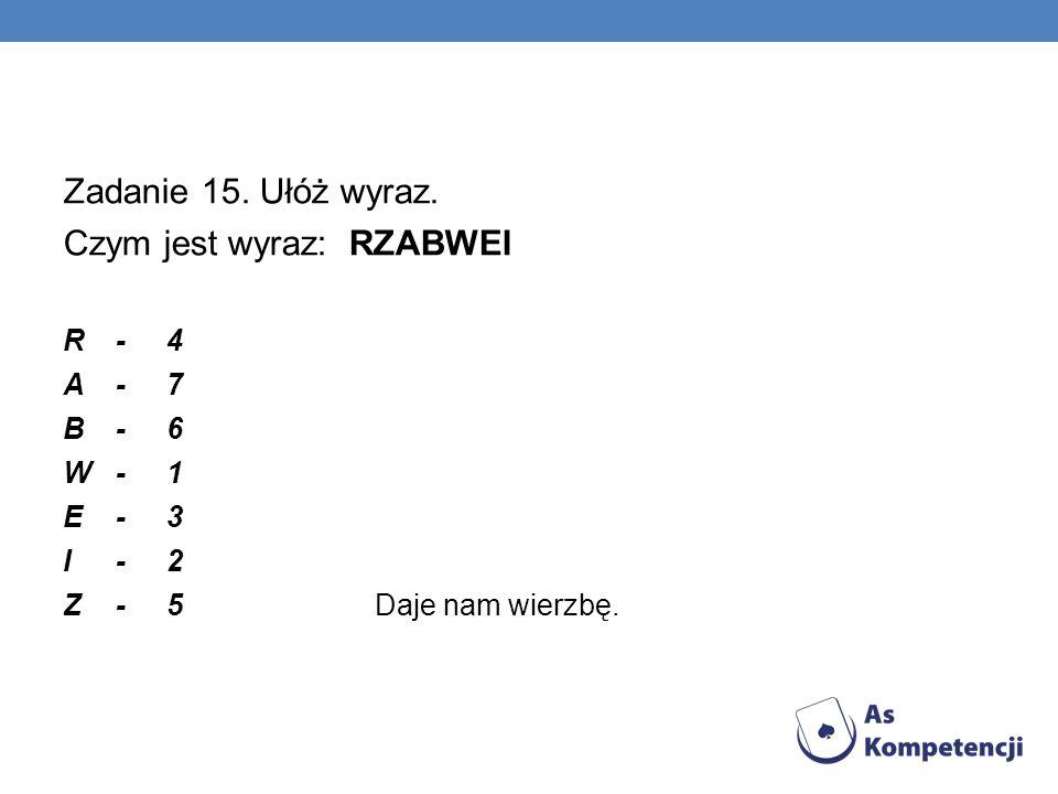 Zadanie 15. Ułóż wyraz. Czym jest wyraz: RZABWEI R-4 A-7 B-6 W-1 E -3 I-2 Z-5 Daje nam wierzbę.