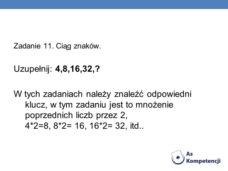 Zadanie 11. Ciąg znaków. Uzupełnij: 4,8,16,32,? W tych zadaniach należy znaleźć odpowiedni klucz, w tym zadaniu jest to mnożenie poprzednich liczb prz