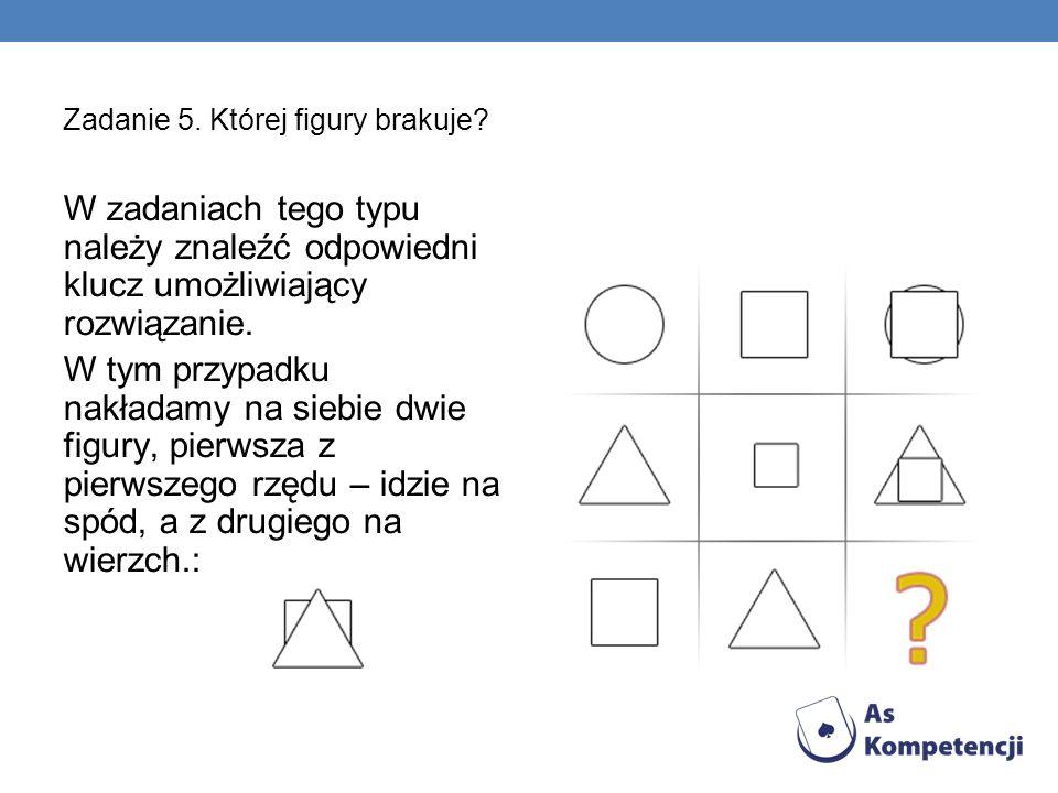 Zadanie 5. Której figury brakuje? W zadaniach tego typu należy znaleźć odpowiedni klucz umożliwiający rozwiązanie. W tym przypadku nakładamy na siebie