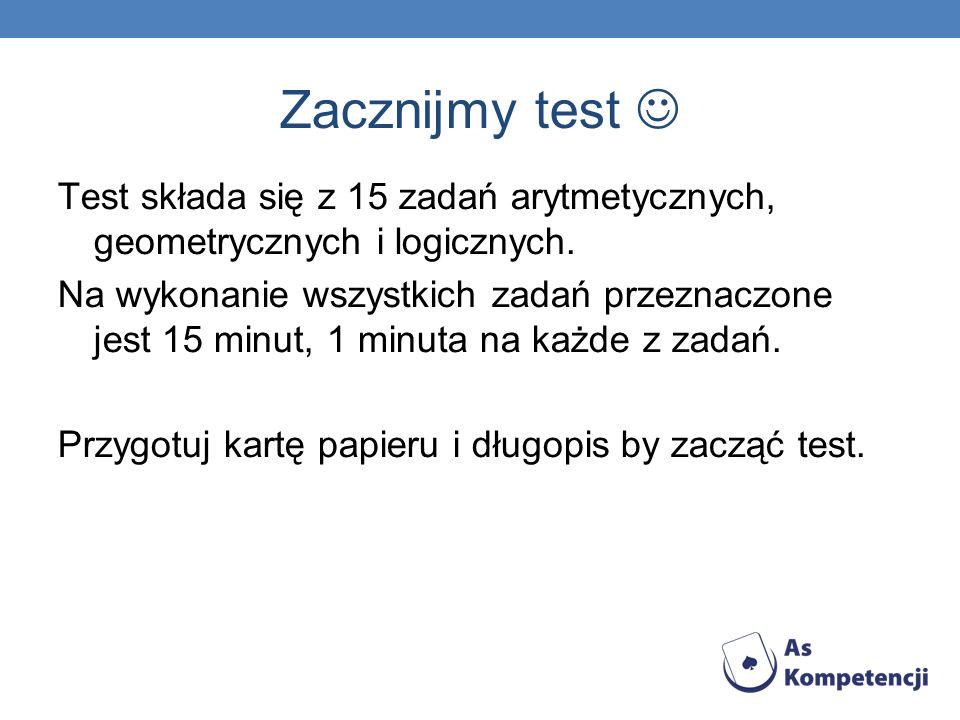 Zacznijmy test Test składa się z 15 zadań arytmetycznych, geometrycznych i logicznych. Na wykonanie wszystkich zadań przeznaczone jest 15 minut, 1 min
