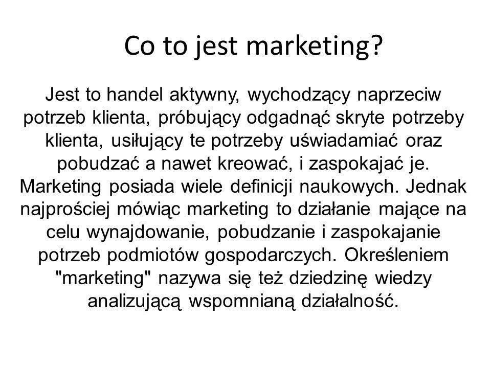 Co to jest marketing? Jest to handel aktywny, wychodzący naprzeciw potrzeb klienta, próbujący odgadnąć skryte potrzeby klienta, usiłujący te potrzeby