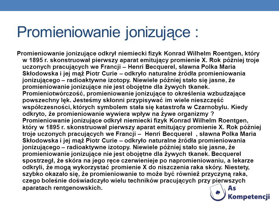 Promieniowanie jonizujące : Promieniowanie jonizujące odkrył niemiecki fizyk Konrad Wilhelm Roentgen, który w 1895 r. skonstruował pierwszy aparat emi
