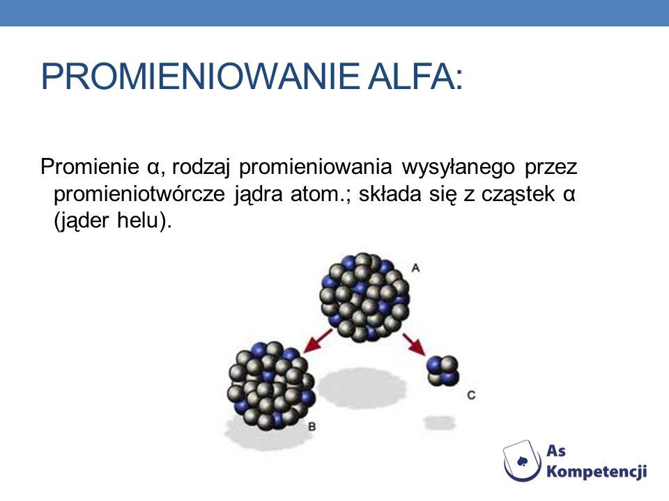 PROMIENIOWANIE ALFA: Promienie α, rodzaj promieniowania wysyłanego przez promieniotwórcze jądra atom.; składa się z cząstek α (jąder helu).