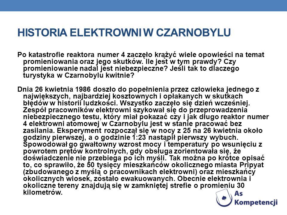 HISTORIA ELEKTROWNI W CZARNOBYLU Po katastrofie reaktora numer 4 zaczęło krążyć wiele opowieści na temat promieniowania oraz jego skutków. Ile jest w