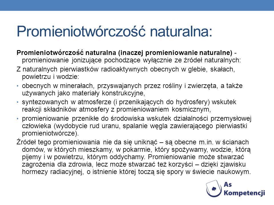 Promieniotwórczość naturalna: Promieniotwórczość naturalna (inaczej promieniowanie naturalne) - promieniowanie jonizujące pochodzące wyłącznie ze źród
