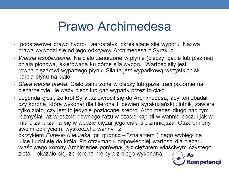 Prawo Archimedesa podstawowe prawo hydro- i aerostatyki określające siłę wyporu. Nazwa prawa wywodzi się od jego odkrywcy Archimedesa z Syrakuz. Wersj