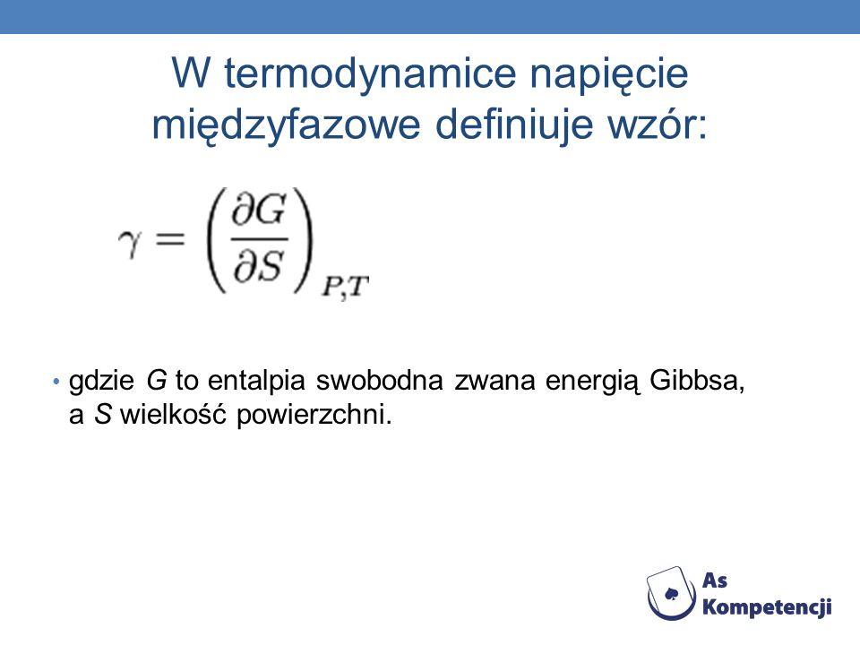 W termodynamice napięcie międzyfazowe definiuje wzór: gdzie G to entalpia swobodna zwana energią Gibbsa, a S wielkość powierzchni.