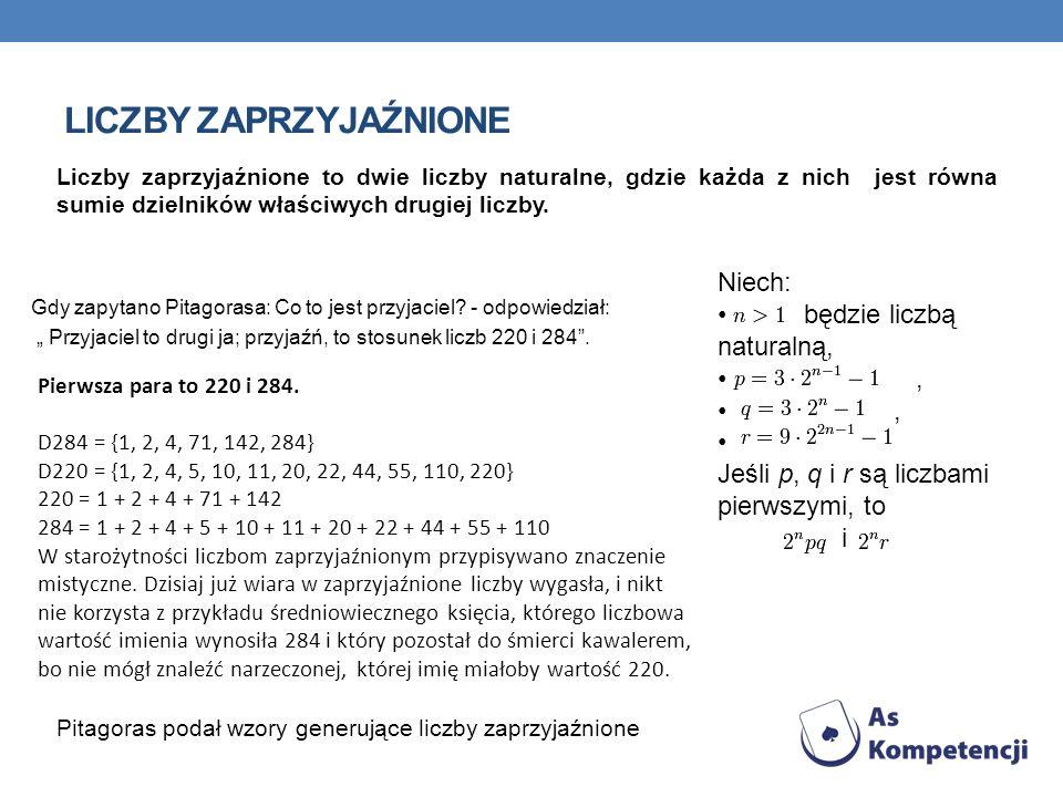 LICZBY ZAPRZYJAŹNIONE Gdy zapytano Pitagorasa: Co to jest przyjaciel? - odpowiedział: Przyjaciel to drugi ja; przyjaźń, to stosunek liczb 220 i 284. L