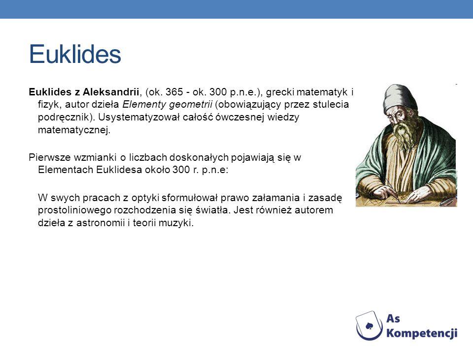 Euklides Euklides z Aleksandrii, (ok. 365 - ok. 300 p.n.e.), grecki matematyk i fizyk, autor dzieła Elementy geometrii (obowiązujący przez stulecia po